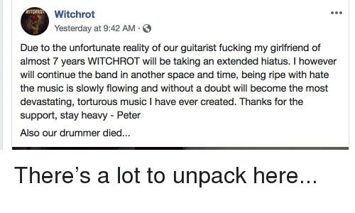 Fucking, Funny, and Music: WITCHROT  Witchrot  Yesterday at 9:42 AM  Due to the unfortunate reality of our guitarist fucking my girlfriend of  almost 7 years WITCHROT will be taking an extended hiatus. I however  will continue the band in another space and time, being ripe with hate  the music is slowly flowing and without a doubt will become the most  devastating, torturous music I have ever created. Thanks for the  support, stay heavy - Peter  Also our drummer died... There's a lot to unpack here...