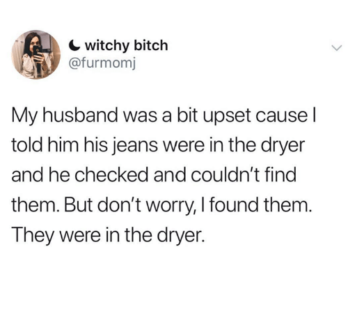 Bitch, Husband, and Humans of Tumblr: witchy bitch  @furmomj  My husband was a bit upset cause l  told him his jeans were in the dryer  and he checked and couldn't find  them. But don't worry, I found them  They were in the dryer.