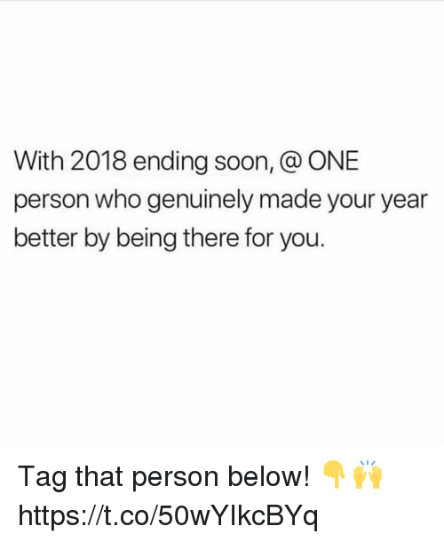 Soon..., Being There, and Who: With 2018 ending soon, @ ONE  person who genuinely made your year  better by being there for you. Tag that person below! 👇🙌 https://t.co/50wYIkcBYq