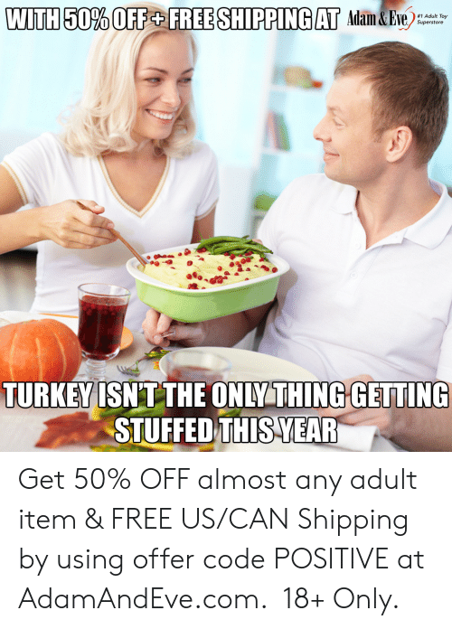 Turkey: WITH 50% OFF+ FREE SHIPPING AT Adam&Eve  #1 Adult Toy  Superstore  TURKEY ISNT THE ONLY THING GETTING  STUFFED THIS YEAR   Get 50% OFF almost any adult item & FREE US/CAN Shipping by using offer code POSITIVE at AdamAndEve.com. 18+ Only.