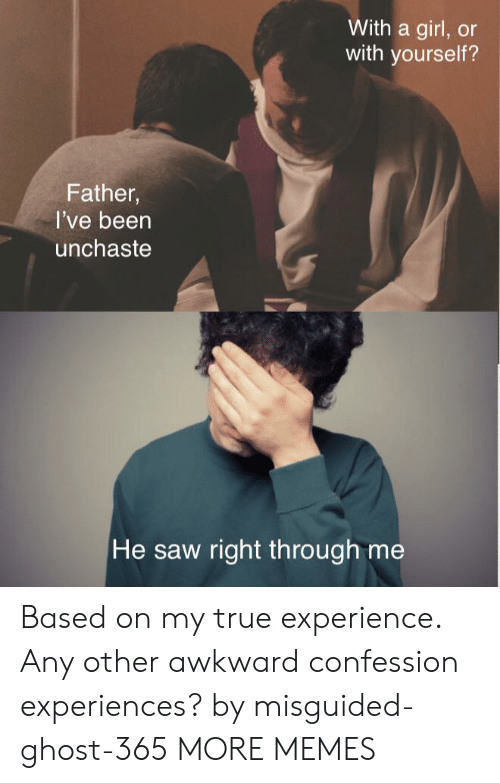 Any Other: With a girl, or  with yourself?  Father,  I've been  unchaste  He saw right th rough me Based on my true experience. Any other awkward confession experiences? by misguided-ghost-365 MORE MEMES