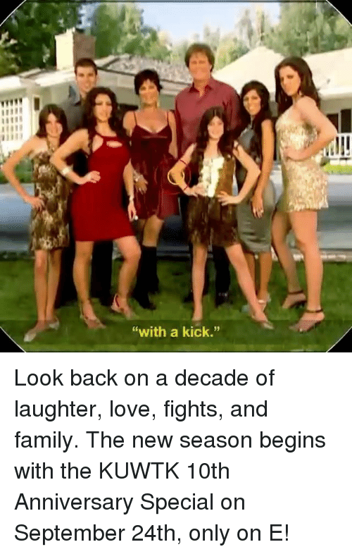 """kuwtk: """"with a kick."""" Look back on a decade of laughter, love, fights, and family. The new season begins with the KUWTK 10th Anniversary Special on September 24th, only on E!"""