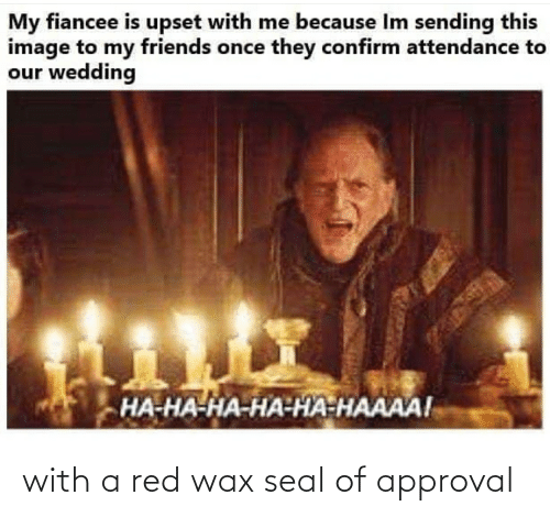 wax: with a red wax seal of approval