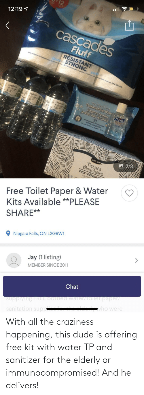 kit: With all the craziness happening, this dude is offering free kit with water TP and sanitizer for the elderly or immunocompromised! And he delivers!