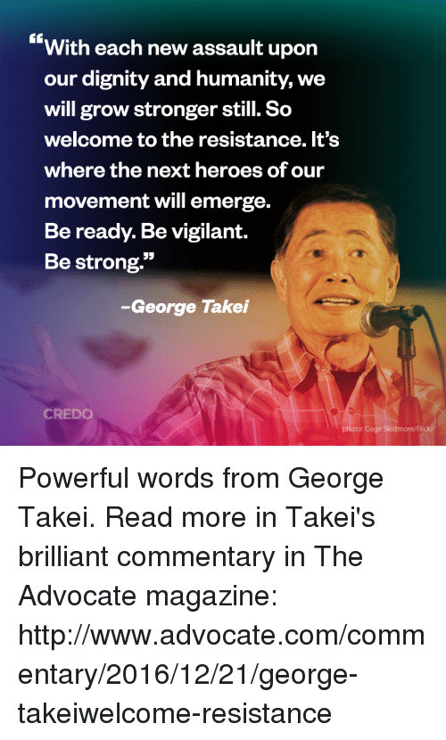 "Memes, Heroes, and Brilliant: With each new assault upon  our dignity and humanity, we  will grow stronger still. So  welcome to the resistance. It's  where the next heroes ofour  movement will emerge.  Beready. Be vigilant.  Be strong.""  -George Takei  CREDO  oto: Gage Skidmore/Flick Powerful words from George Takei.   Read more in Takei's brilliant commentary in The Advocate magazine: http://www.advocate.com/commentary/2016/12/21/george-takeiwelcome-resistance"