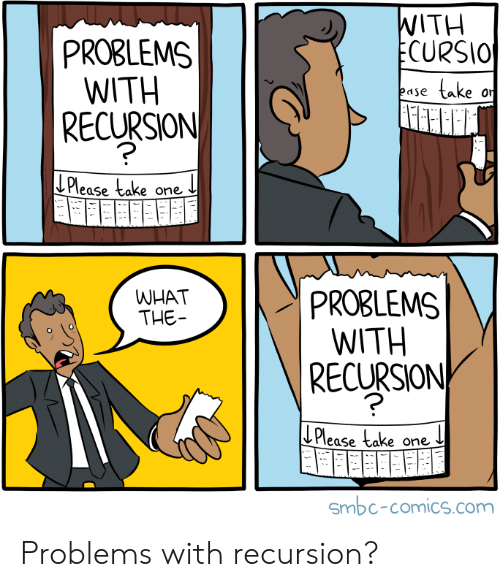 Take One: WITH  ECURSIO  PROBLEMS  WITH  |RECURSION  take  ease  or  LPlease take one  PROBLEMS  WITH  RECURSION  WHAT  THE  ECu  Please take one  Smbc-comics.com Problems with recursion?