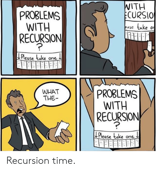 Take One: WITH  ECURSIO  PROBLEMS  WITH  RECURSION  take  ease  Please take one  PROBLEMS  WITH  RECURSION  WHAT  THE  LPlease take one Recursion time.