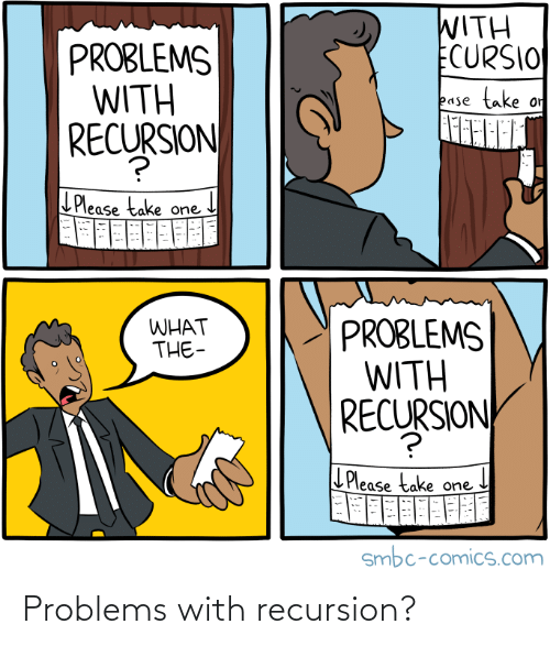what the: WITH  ECURSIO  PROBLEMS  WITH  SJON  take  or  ease  RECURSION  LPlease take one  PROBLEMS  WITH  RECURSION  WHAT  THE-  L Please take one  smbc-comics.com Problems with recursion?