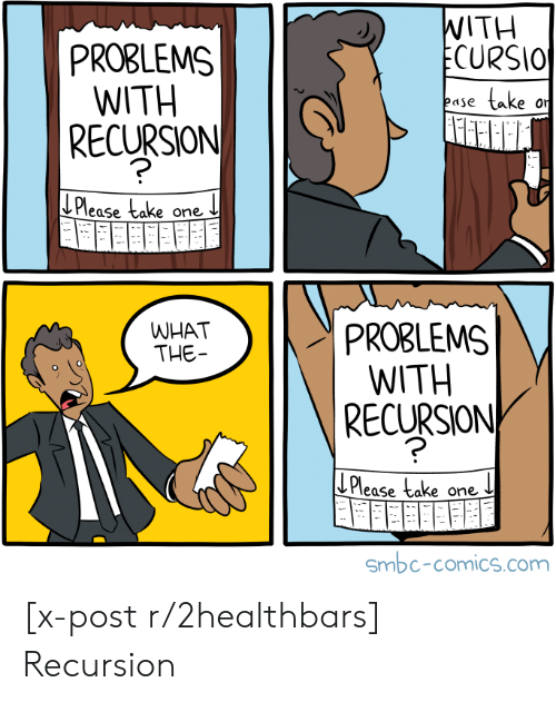 Take One: WITH  ECURSIO  PROBLEMS  WITH  take  ease  RECURSION  J Please take  one  PROBLEMS  WITH  RECURSION  WHAT  THE  Please take one  Smbc-comics.com [x-post r/2healthbars] Recursion