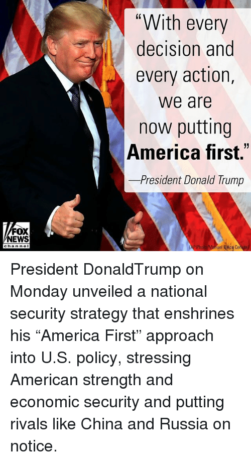 "America, Donald Trump, and Memes: ""With every  decision and  every action,  we are  now putting  America first.""  -President Donald Trump  FOX  NEWS  chan neI  ue President DonaldTrump on Monday unveiled a national security strategy that enshrines his ""America First"" approach into U.S. policy, stressing American strength and economic security and putting rivals like China and Russia on notice."