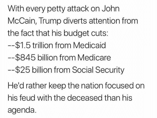 Petty, Budget, and Medicare: With every petty attack on John  McCain, Trump diverts attention from  the fact that his budget cuts:  $1.5 trillion from Medicaid  $845 billion from Medicare  $25 billion from Social Security  He'd rather keep the nation focused on  his feud with the deceased than his  agenda.