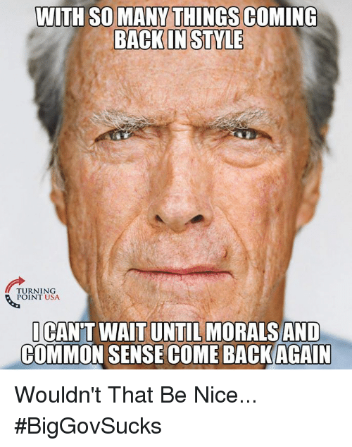 Memes, Common, and Common Sense: WITH SO MANY THINGS COMING  BACKIN STYLE  TURNING  POINT USA  CAN'T WAITUNTIL MORALS AND  COMMON SENSE COME BACKAGAIN Wouldn't That Be Nice... #BigGovSucks