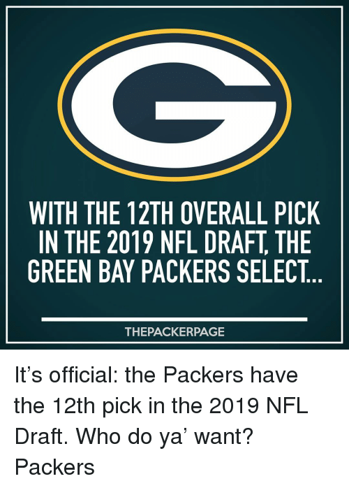 Green Bay Packers, Memes, and Nfl: WITH THE 12TH OVERALL PICK  IN THE 2019 NFL DRAFT, THE  GREEN BAY PACKERS SELECT  THEPACKERPAGE It's official: the Packers have the 12th pick in the 2019 NFL Draft. Who do ya' want? Packers