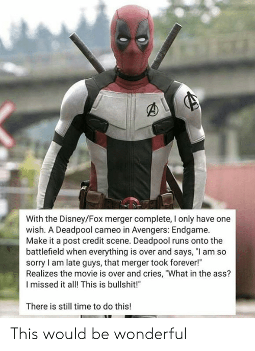 "Deadpool: With the Disney/Fox merger complete, I only have one  wish. A Deadpool cameo in Avengers: Endgame.  Make it a post credit scene. Deadpool runs onto the  battlefield when everything is over and says, ""l am so  sorry I am late guys, that merger took forever!""  Realizes the movie is over and cries, ""What in the ass?  I missed it alThis is bullshit!  There is still time to do this! This would be wonderful"