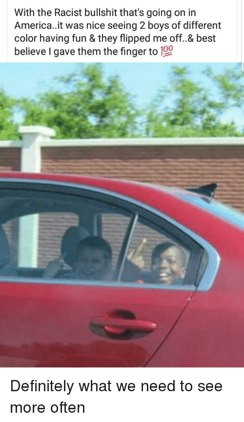 The Finger: With the Racist bullshit that's going on in  America..it was nice seeing 2 boys of different  color having fun & they flipped me off..& best  believe I gave them the finger to 100 Definitely what we need to see more often