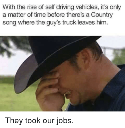 Driving, Jobs, and Time: With the rise of self driving vehicles, it's only  a matter of time before there's a Country  song where the guy's truck leaves him. They took our jobs.