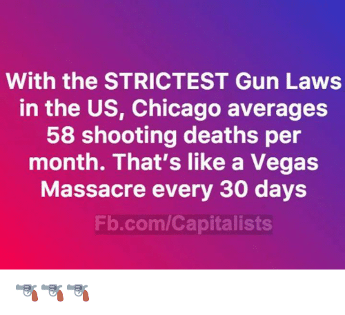 Chicago, Memes, and Las Vegas: With the STRICTEST Gun Laws  in the US, Chicago averages  58 shooting deaths per  month. That's like a Vegas  Massacre every 30 days  Fb.com/Capitalists 🔫🔫🔫