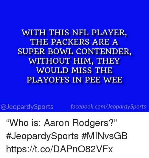 "Aaron Rodgers, Sports, and Super Bowl: WITH THIS NEL PLAYER,  THE PACKERS ARE A  SUPER BOWL CONTENDER,  WITHOUT HIM, THEY  WOULD MISS THE  PLAYOFFS IN PEE WEE  @JeopardySportsfacebook.com/JeopardySports ""Who is: Aaron Rodgers?"" #JeopardySports #MINvsGB https://t.co/DAPnO82VFx"