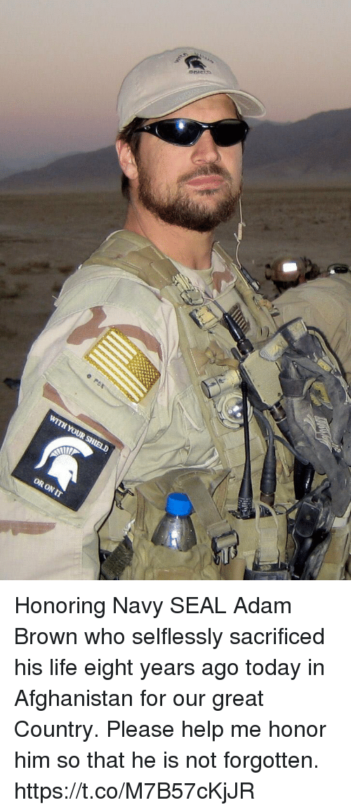 Life, Memes, and Afghanistan: WITH YOUR  OR ON IT Honoring Navy SEAL Adam Brown who selflessly sacrificed his life eight years ago today in Afghanistan for our great Country. Please help me honor him so that he is not forgotten. https://t.co/M7B57cKjJR