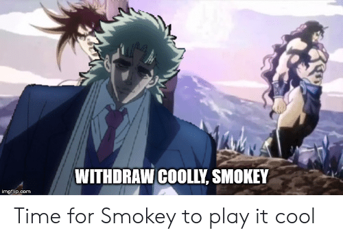 Cool, Time, and Com: WITHDRAW COOLLY, SMOKEY  imgflip.com Time for Smokey to play it cool