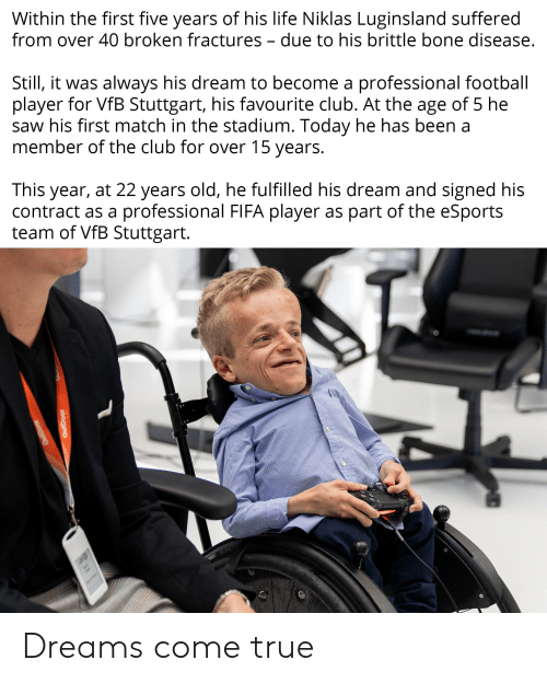 Club, Fifa, and Football: Within the first five years of his life Niklas Luginsland suffered  from over 40 broken fractures - due to his brittle bone disease.  Still, it was always his dream to become a professional football  player for VfB Stuttgart, his favourite club. At the age of 5 he  saw his first match in the stadium. Today he has been a  member of the club for over 15 years.  This year, at 22 years old, he fulfilled his dream and signed his  contract as a  professional FIFA player as part of the eSports  team of VfB Stuttgart.  OutDoor  OutDoor Dreams come true