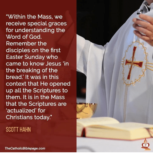 """Easter, Memes, and 🤖: """"Within the Mass, we  receive special graces  for understanding the  Word of God.  Remember the  disciples on the first  Easter Sunday who  came to know Jesus """"in  the breaking of the  bread. It was in this  context that He opened  up all the Scriptures to  them. It is in the Mass  that the Scriptures are  'actualized for  Christians today.  SCOTT HAHN  TheCatholicBiblepage.com"""