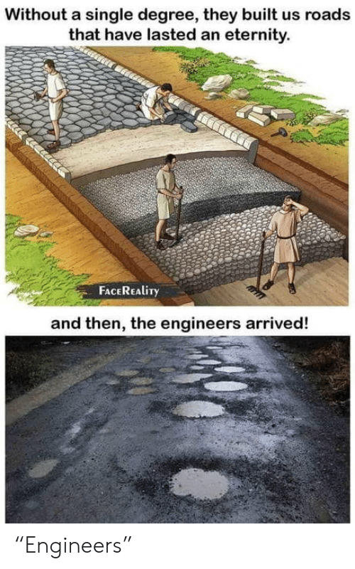 "Eternity: Without a single degree, they built us roads  that have lasted an eternity.  FACEREALITY  and then, the engineers arrived! ""Engineers"""