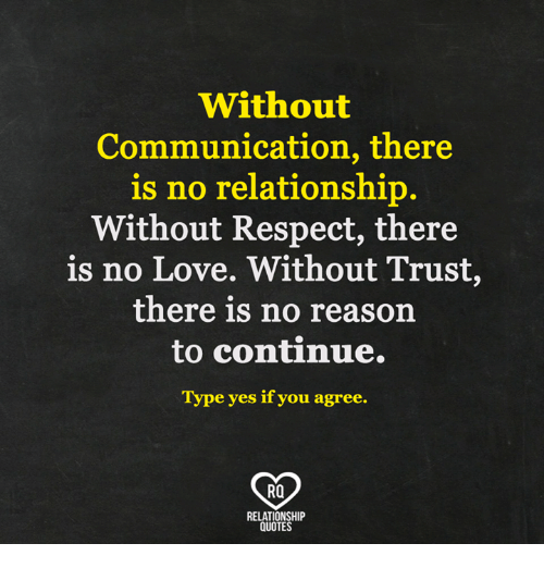 Love, Memes, and Respect: Without  Communication, there  is no relationship.  Without Respect, there  is no Love, Without Trust  there is no reason  to continue.  Type yes if you agree.  RO  RELATIONSHIP  QUOTES