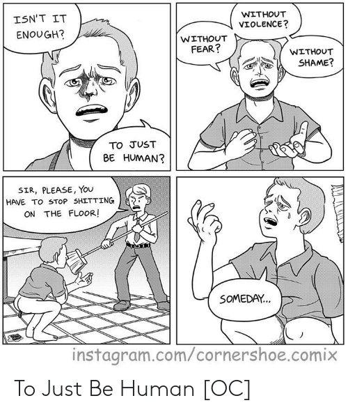 Instagram, Fear, and Human: WITHOUT  ISN'T IT  VIOLENCE?  ENOUGH?  WITHOUT  FEAR?  WITHOUT  SHAME?  TO JUST  BE HUMAN?  SIR, PLEASE, You  HAVE TO STOP SHITTING  ON THE FLOOR!  SOMEDAY...  instagram.com/cornershoe.comix To Just Be Human [OC]
