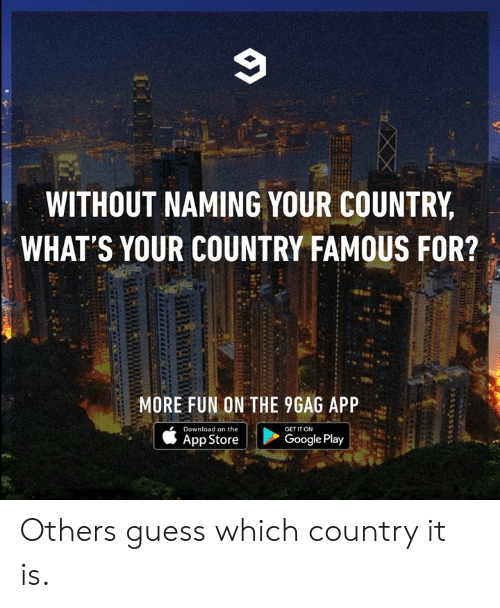 App Store: WITHOUT NAMING YOUR COUNTRY  WHAT'S YOUR COUNTRY FAMOUS FOR?  MORE FUN ON THE 9GAG APP  Download on the  GET IT ON  Google Play  App Store Others guess which country it is.