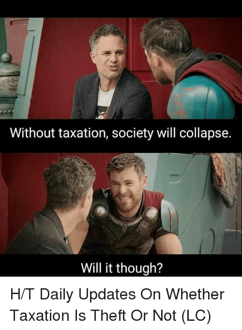 Memes, 🤖, and Will: Without taxation, society will collapse.  Will it though? H/T Daily Updates On Whether Taxation Is Theft Or Not (LC)