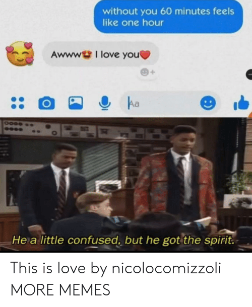 Is Love: without you 60 minutes feels  like one hour  Awwwl love you  Aa  He a little confused, but he got the spirit. This is love by nicolocomizzoli MORE MEMES