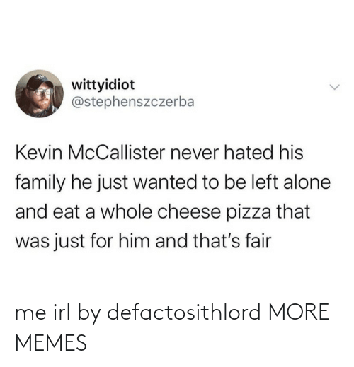 Was Just: wittyidiot  @stephenszczerba  Kevin McCallister never hated his  family he just wanted to be left alone  and eat a whole cheese pizza that  was just for him and that's fair me irl by defactosithlord MORE MEMES