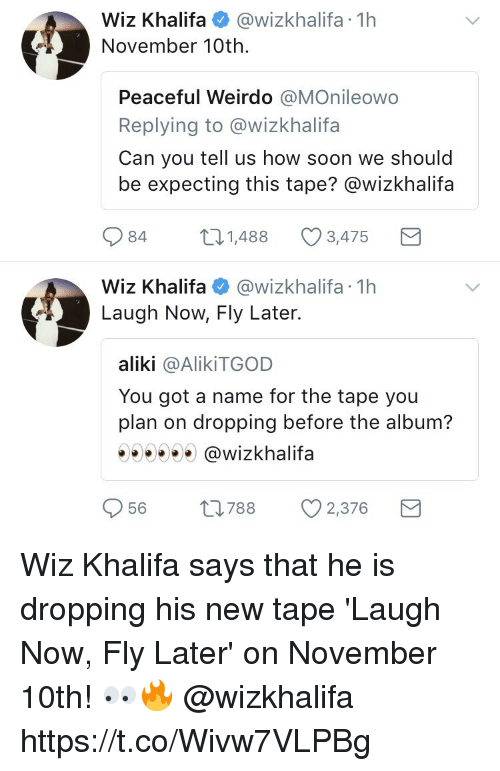 Soon..., Wiz Khalifa, and How: Wiz Khalifa@wizkhalifa 1h  November 10th.  Peaceful Weirdo @MOnileowo  Replying to @wizkhalifa  Can you tell us how soon we should  be expecting this tape? @wizkhalifa  084  1,488  3,475  Wiz Khalifa@wizkhalifa 1h  Laugh Now, Fly Later.  aliki @AlikiTGOD  You got a name for the tape you  plan on dropping before the album?  903000 @wizkhalifa  56  788  2376 Wiz Khalifa says that he is dropping his new tape 'Laugh Now, Fly Later' on November 10th! 👀🔥 @wizkhalifa https://t.co/Wivw7VLPBg