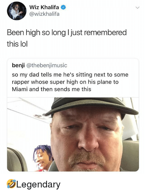 Dad, Lol, and Memes: Wiz Khalifa  @wizkhalifa  Been high so long ljust remembered  this lol  benji @thebenjimusic  so my dad tells me he's sitting next to some  rapper whose super high on his plane to  Miami and then sends me this 🤣Legendary