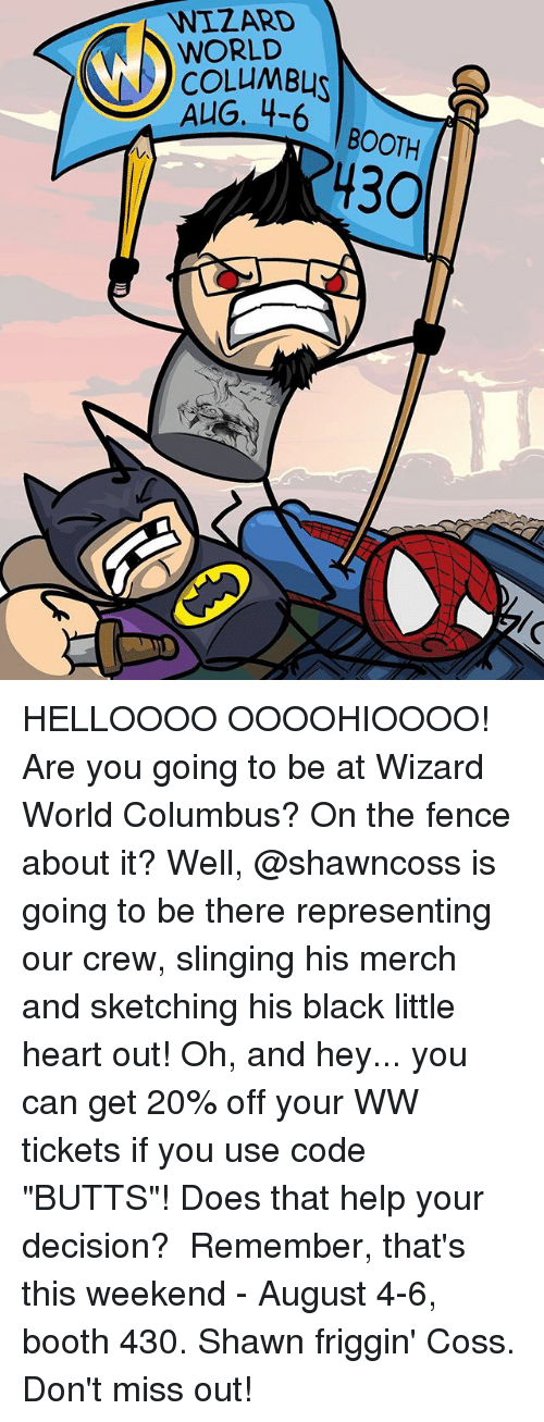 """Columbusing: WIZARD  WORLD  COLLMBL  4-6   BOOTH  BOOTH  430 HELLOOOO OOOOHIOOOO! Are you going to be at Wizard World Columbus? On the fence about it? Well, @shawncoss is going to be there representing our crew, slinging his merch and sketching his black little heart out! Oh, and hey... you can get 20% off your WW tickets if you use code """"BUTTS""""! Does that help your decision?⠀ ⠀ Remember, that's this weekend - August 4-6, booth 430. Shawn friggin' Coss. Don't miss out!"""