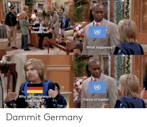force: WJBGR111  *world war  breaks out*  What happened?  Why do you always  look at me?  Force of habbit Dammit Germany