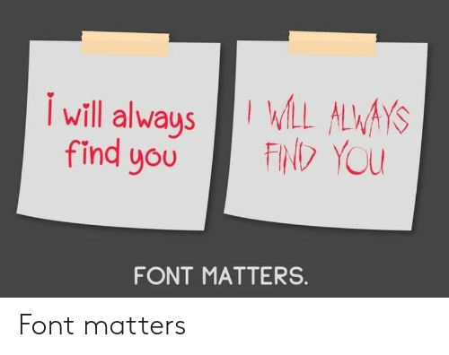You, Font, and Always: WLL ALWAYS  FIND YOU  Iwill always  find you  FONT MATTERS. Font matters