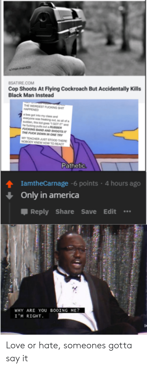 America, Fucking, and Love: wman man420  8SATIRE.COM  Cop Shoots At Flying Cockroach But Accidentally Kills  Black Man Instead  THE WERCEST FUCNG SH  HAPPENED  ab gt y and  yone w ing out o fs  sun  he ucking pulsot aR R  FUCKING BAND AND SHOOTS IT  THE FUCK DOWNN ONE TRY  MYTEACHER JUST STOOD THERE  NOBODY KNEWHOW TO REACT  700T d  Pathetic  IamtheCarnage-6 points 4 hours ago  Only in america  Reply Share Save Edit  WHY ARE YoU BOOING ME?  I'M RIGHT Love or hate, someones gotta say it