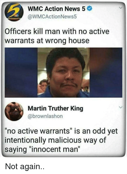 """Martin, News, and House: WMC Action News 5  @WMCActionNews5  Officers kill man with no active  warrants at wrong house  Martin Truther King  @brownlashon  """"no active warrants"""" is an odd yet  intentionally malicious way of  saying """"innocent man"""" Not again.."""