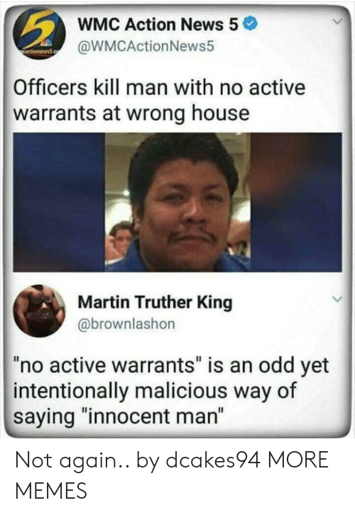 """Malicious: WMC Action News 5  @WMCActionNews5  Officers kill man with no active  warrants at wrong house  Martin Truther King  @brownlashon  """"no active warrants"""" is an odd yet  intentionally malicious way of  saying """"innocent man"""" Not again.. by dcakes94 MORE MEMES"""