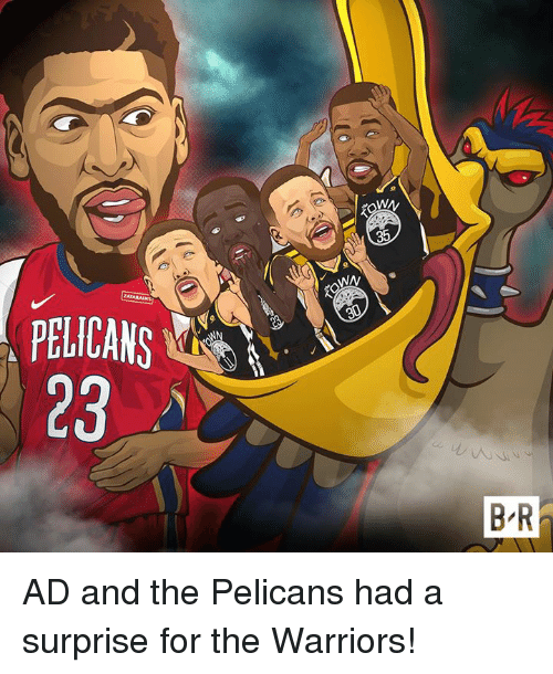 Warriors, The Warriors, and For: WN  23  B R AD and the Pelicans had a surprise for the Warriors!