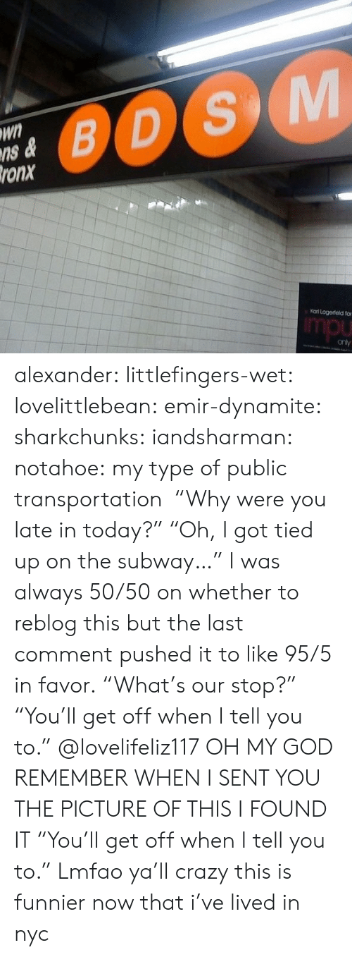 "Public Transportation: Wn  ns &  ronx  0OS  Kat Logerteld fo  mpu alexander:  littlefingers-wet:  lovelittlebean:   emir-dynamite:  sharkchunks:  iandsharman:  notahoe:  my type of public transportation   ""Why were you late in today?"" ""Oh, I got tied up on the subway…""  I was always 50/50 on whether to reblog this but the last comment pushed it to like 95/5 in favor.  ""What's our stop?"" ""You'll get off when I tell you to.""   @lovelifeliz117 OH MY GOD REMEMBER WHEN I SENT YOU THE PICTURE OF THIS I FOUND IT  ""You'll get off when I tell you to."" Lmfao ya'll crazy  this is funnier now that i've lived in nyc"
