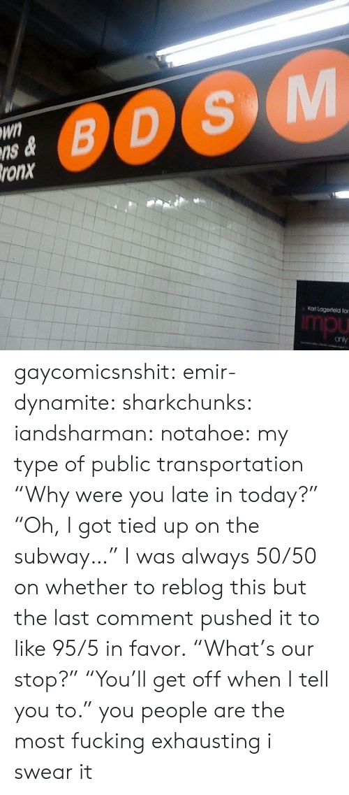 "Public Transportation: Wn  ns &  ronx  0OS  Kat Logerteld fo  mpu gaycomicsnshit: emir-dynamite:  sharkchunks:  iandsharman:  notahoe:  my type of public transportation   ""Why were you late in today?"" ""Oh, I got tied up on the subway…""  I was always 50/50 on whether to reblog this but the last comment pushed it to like 95/5 in favor.  ""What's our stop?"" ""You'll get off when I tell you to.""  you people are the most fucking exhausting i swear it"