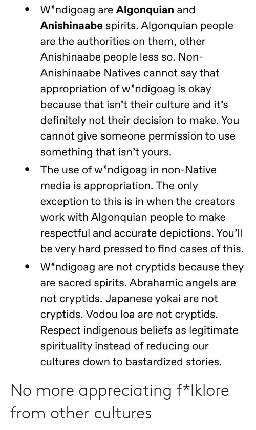 Definitely, Respect, and Tumblr: Wndigoag are Algonquian and  Anishinaabe spirits. Algonquian people  are the authorities on them, other  Anishinaabe people less so. Non-  Anishinaabe Natives cannot say that  appropriation of w*ndigoag is okay  because that isn't their culture and it's  definitely not their decision to make. You  cannot give someone permission to use  something that isn't yours.  The use of w*ndigoag in non-Native  media is appropriation. The only  exception to this is in when the creators  work with Algonquian people to make  respectful and accurate depictions. You'll  be very hard pressed to find cases of this.  W*ndigoag are not cryptids because they  are sacred spirits. Abrahamic angels are  not cryptids. Jaj  se yokai are not  cryptids. Vodou loa are not cryptids.  Respect indigenous beliefs as  legitimate  spirituality instead of reducing our  cultures down to bastardized stories. No more appreciating f*lklore from other cultures