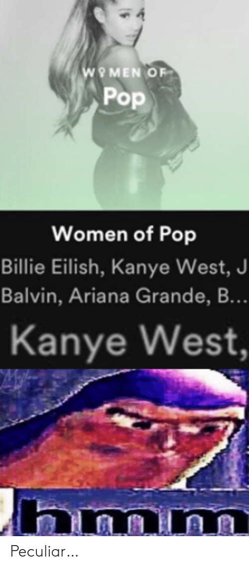 ariana: wO MEN OF  Pop  Women of Pop  Billie Eilish, Kanye West, J  Balvin, Ariana Grande, B...  Kanye West,  hmm Peculiar…