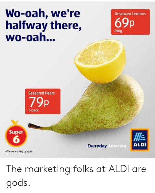 Aldi, Amazing, and Super: Wo-oah, we're  halfway there,  wo-oah...  Unwaxed Lemons  69p  250g  Seasonal Pears  79p  5 pack  Super  6  Everyday  Amazing.  ALDI  Offers mary vary by store. The marketing folks at ALDI are gods.
