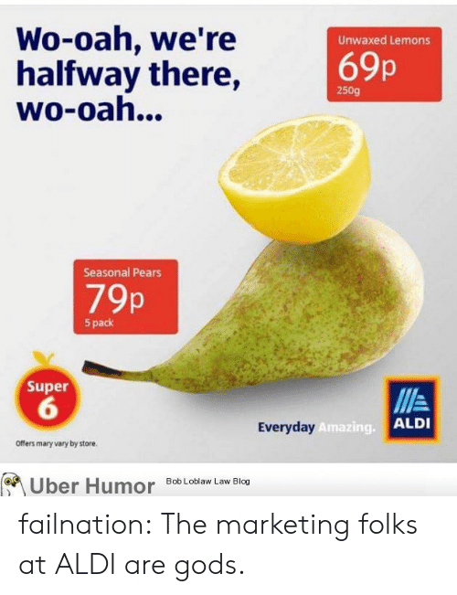 Tumblr, Uber, and Aldi: Wo-oah, we're  halfway there,  wo-oah...  Unwaxed Lemons  69p  250g  Seasonal Pears  79p  5 pack  Super  6  Everyday  Amazing.  ALDI  Offers mary vary by store.  Uber  Humor  Bob Loblaw Law Blog failnation:  The marketing folks at ALDI are gods.