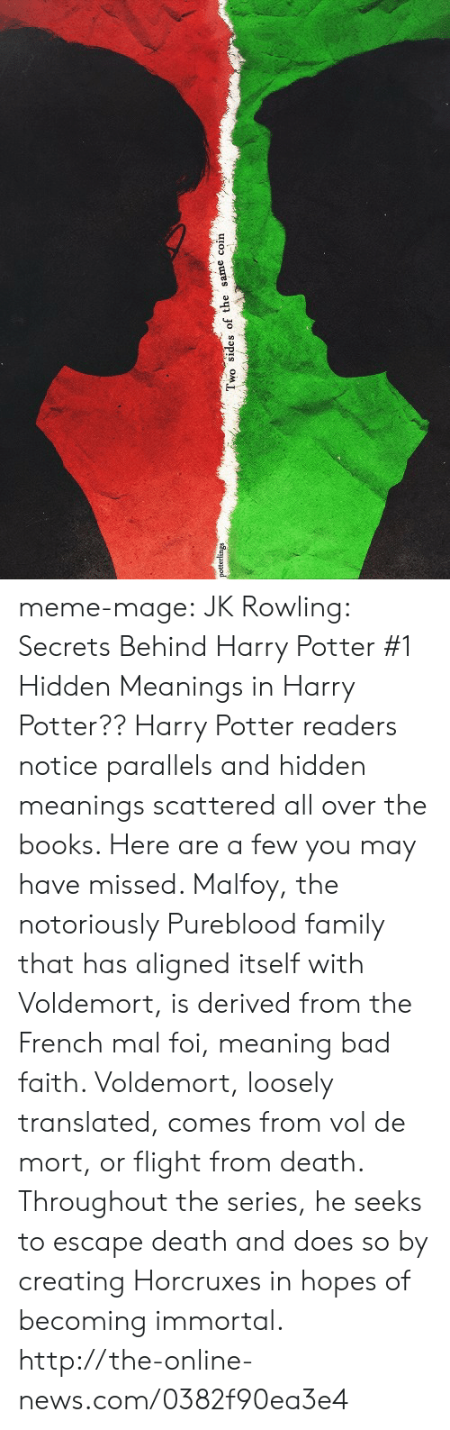 Bad, Books, and Family: wo sides of the same coin meme-mage:    JK Rowling: Secrets Behind Harry Potter   #1 Hidden Meanings in Harry Potter?? Harry Potter readers notice parallels and hidden meanings scattered all over the books. Here are a few you may have missed. Malfoy, the notoriously Pureblood family that has aligned itself with Voldemort, is derived from the French mal foi, meaning bad faith. Voldemort, loosely translated, comes from vol de mort, or flight from death. Throughout the series, he seeks to escape death and does so by creating Horcruxes in hopes of becoming immortal. http://the-online-news.com/0382f90ea3e4