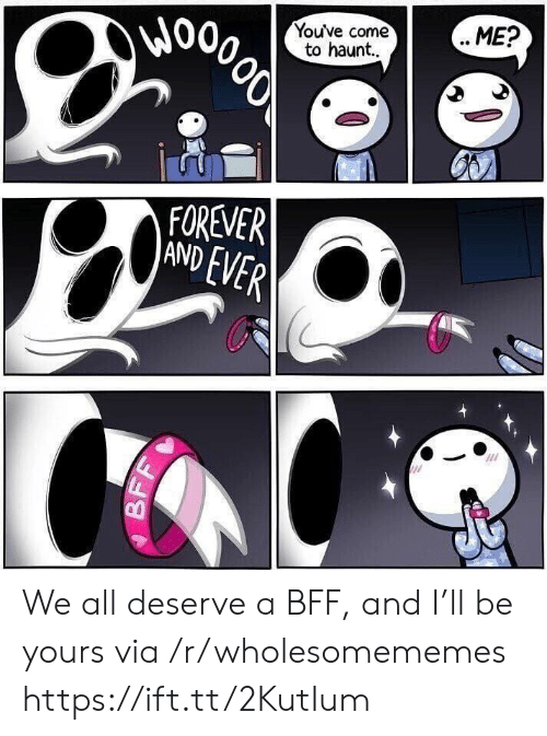 Forever, Via, and All: Wo  Youve come  to haunt..  ME?  000లో  FOREVER  AND EVER  BF We all deserve a BFF, and I'll be yours via /r/wholesomememes https://ift.tt/2KutIum